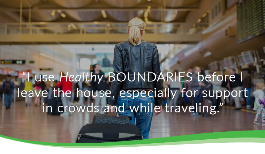 I use healthy boundaries before i leave the house, especially for support in crowds and while traveling.