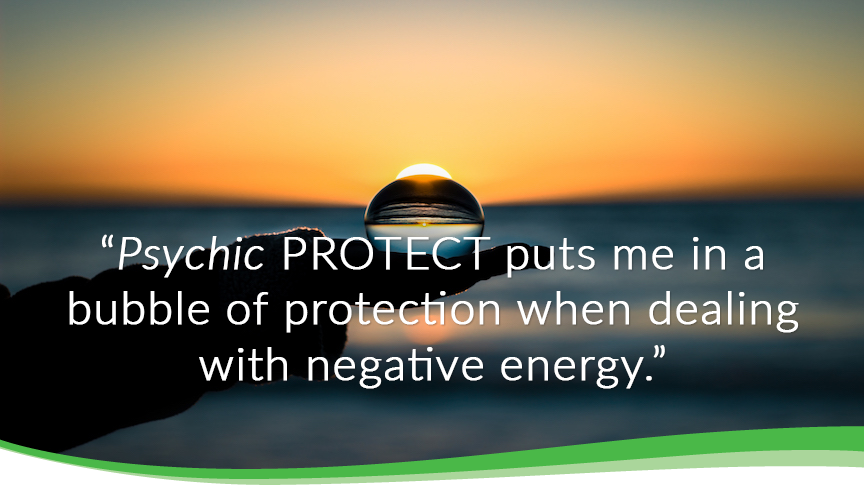 Psychic protect puts me in a bubble of protection when dealing with negative energy.